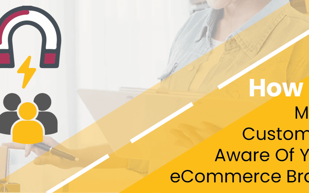 Ecommerce Brand Awareness – How To Pick The Right Platform And Best Practices
